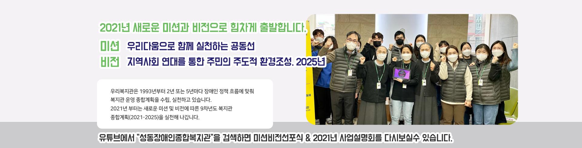 2021년새로운미션과비전으로힘차게출발합니다.[미션]우리다움으로함께실천하는공동선[비전]지역사회연대를통한주민의주도적환경조성.2025년.우리복지관은1993년부터3년또는5년마다장애인정책흐름에맞춰복지관운영종합계획을수립,실천하고있습니다.2021년부터는새로운미션및비전에따른9차년도복지관종합계획(2021-2025)을실천해나갑니다.