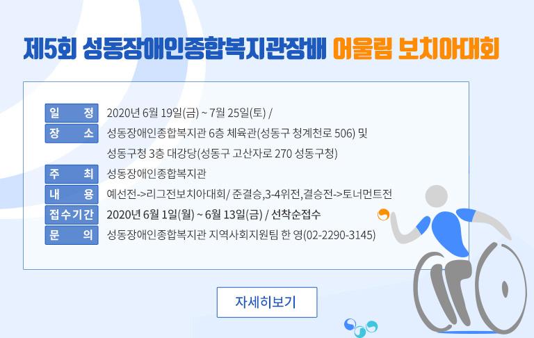 제5회 성동장애인종합복지관장배 어울림 보치아대회1)일정: 2020년6월19일(금) ~ 7월25일(토) /2) 장 소:성동장애인종합복지관6층 체육관(성동구 청계천로506)및 성동구청3층 대강당(성동구 고산자로270성동구청)3) 주 최:성동장애인종합복지관4) 내 용 : 예선전->리그전보치아대회/ 준결승,3-4위전,결승전->토너먼트전5) 접수기간 : 2020년 6월 1일(월) ~ 6월 13일(금) / 선착순접수      6) 문 의 : 성동장애인종합복지관 지역사회지원팀 한 영(02-2290-3145)